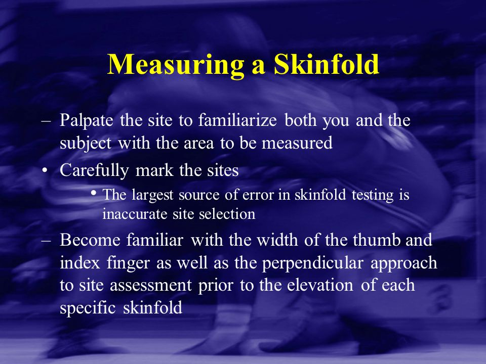 Measuring a Skinfold Palpate the site to familiarize both you and the subject with the area to be measured.