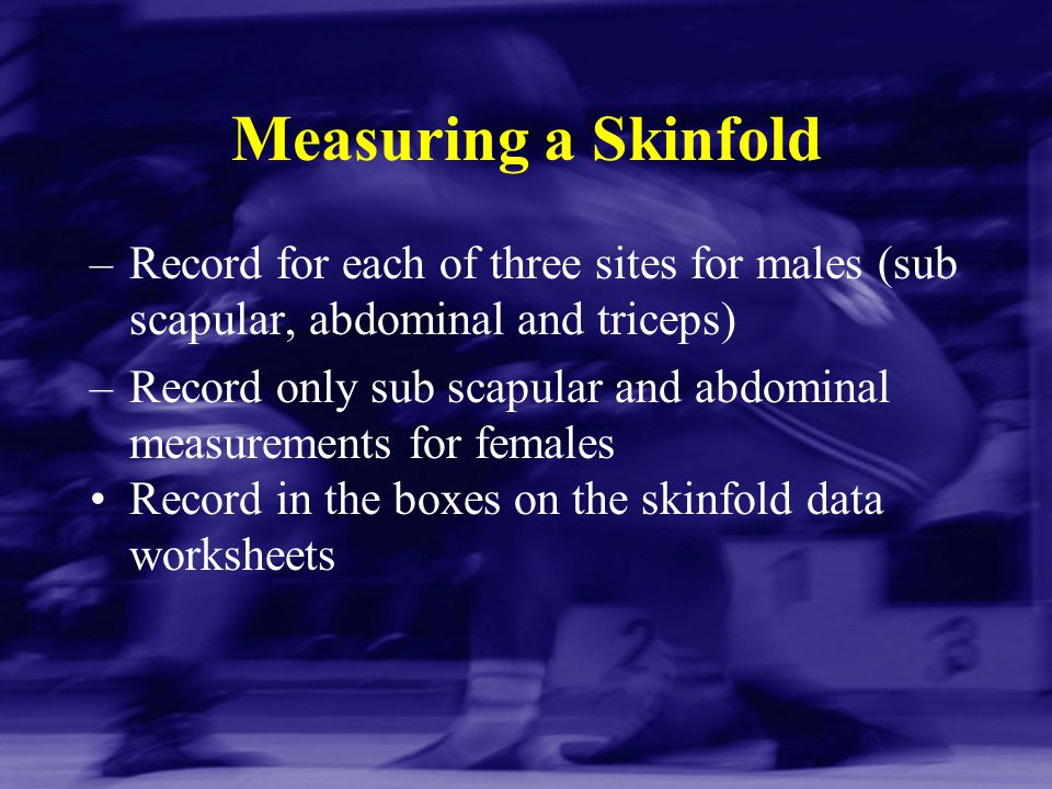 Measuring a Skinfold Record for each of three sites for males (sub scapular, abdominal and triceps)