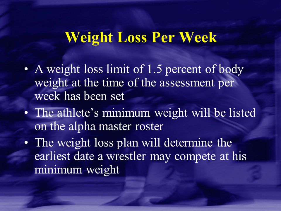 Weight Loss Per Week A weight loss limit of 1.5 percent of body weight at the time of the assessment per week has been set.