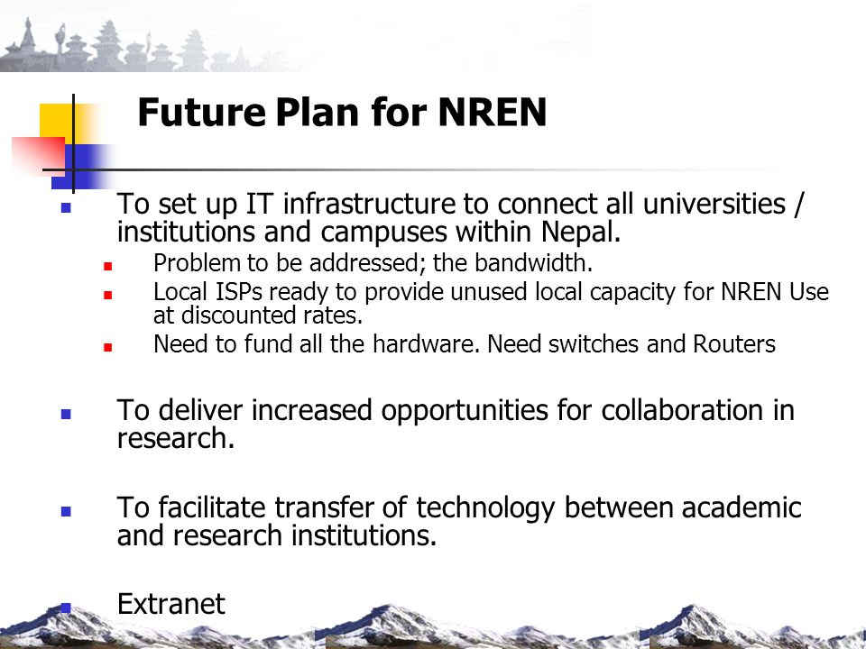 Future Plan for NREN To set up IT infrastructure to connect all universities / institutions and campuses within Nepal.