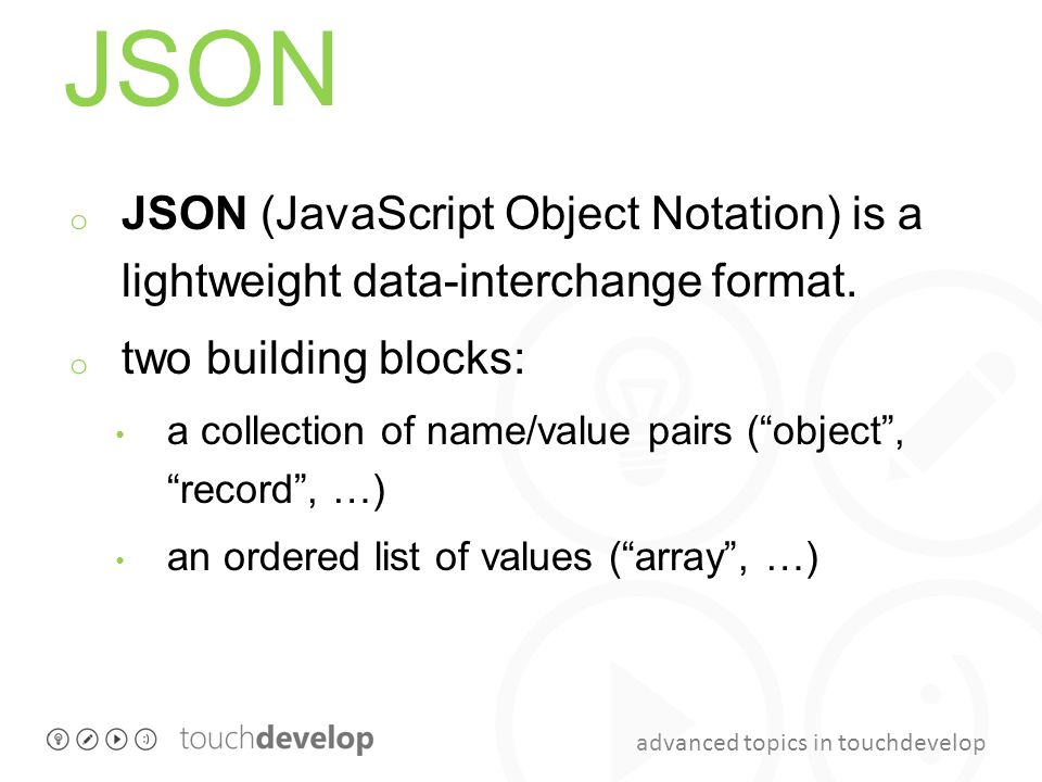 JSON JSON (JavaScript Object Notation) is a lightweight data-interchange format. two building blocks: