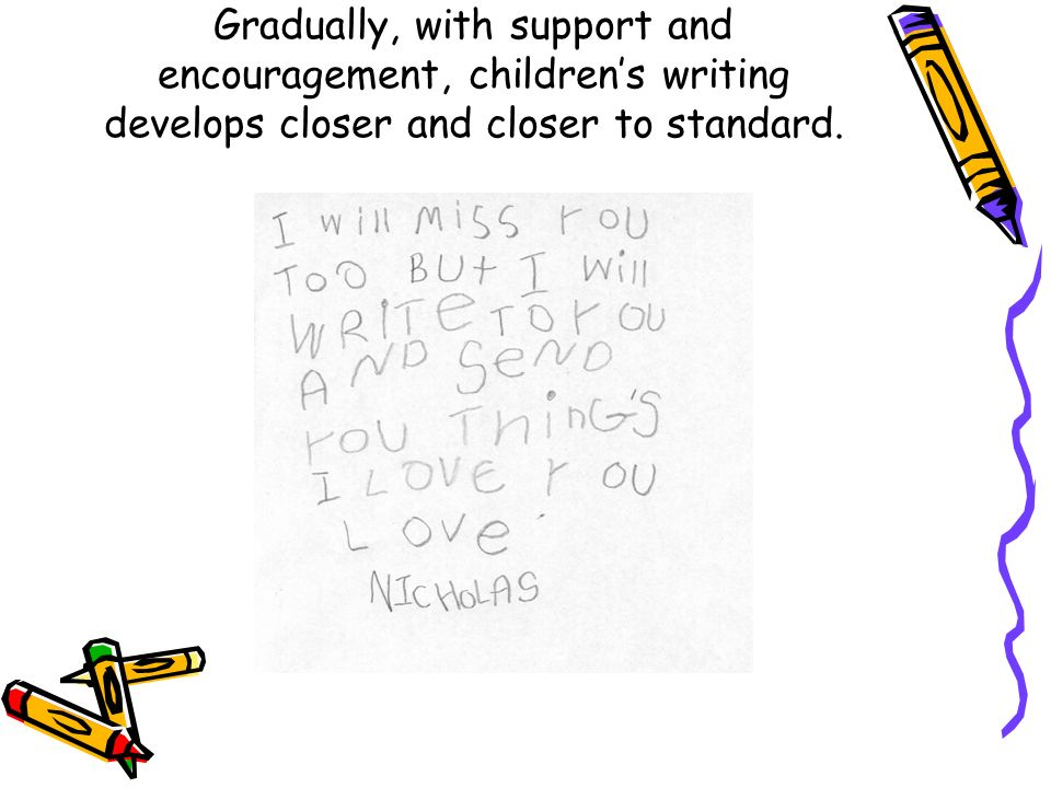 Gradually, with support and encouragement, children's writing develops closer and closer to standard.