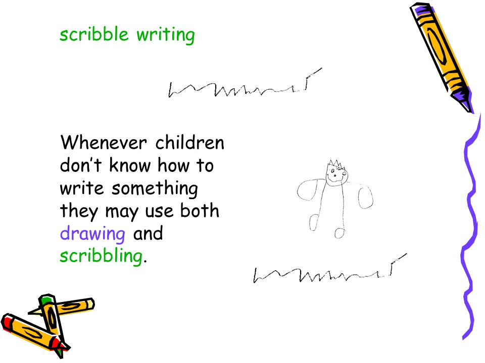 scribble writing Whenever children don't know how to write something they may use both drawing and scribbling.