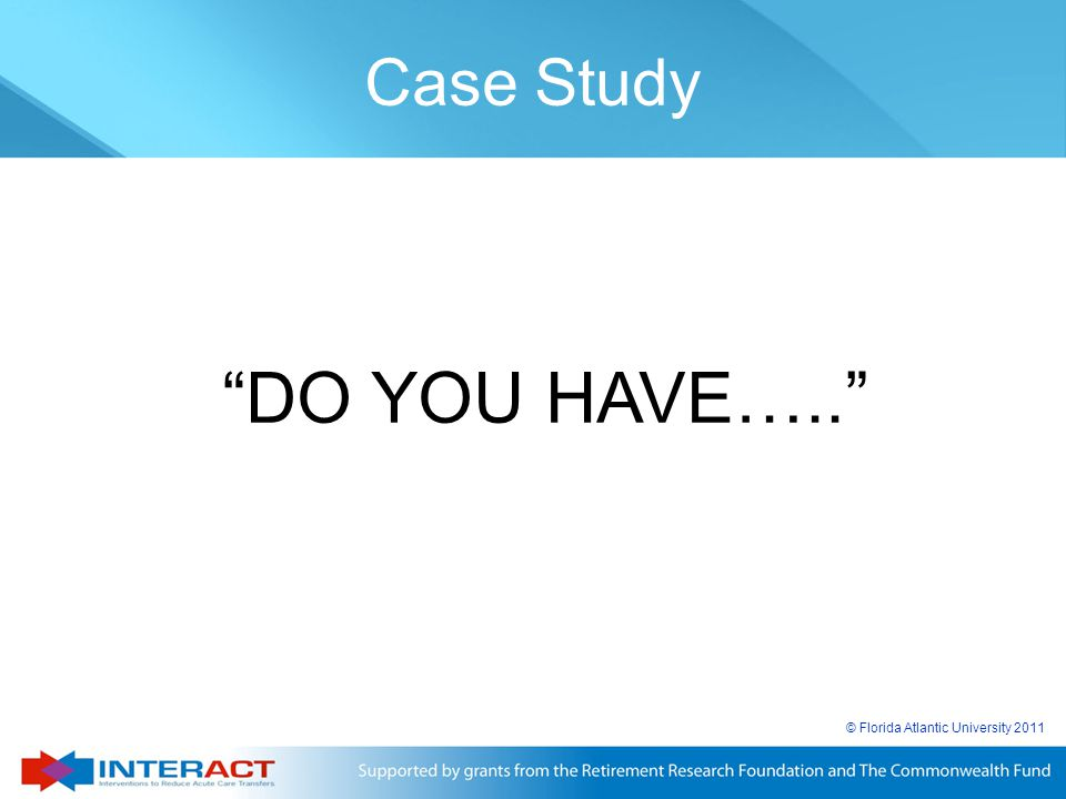 Case Study DO YOU HAVE….. © Florida Atlantic University 2011