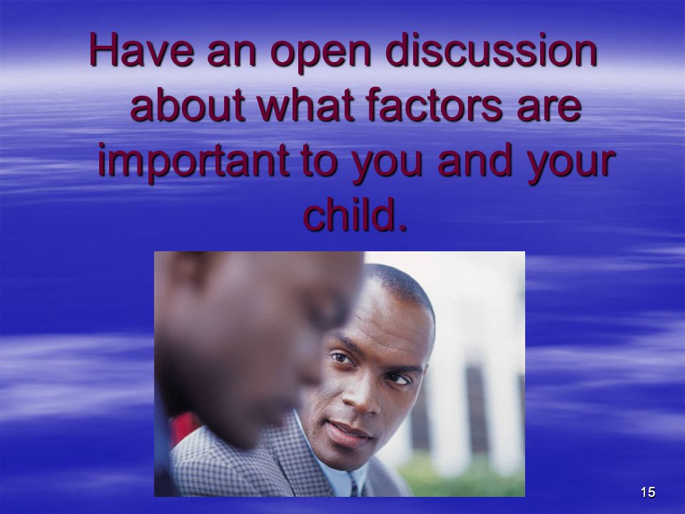 Have an open discussion about what factors are important to you and your child.