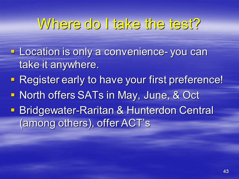 Where do I take the test Location is only a convenience- you can take it anywhere. Register early to have your first preference!