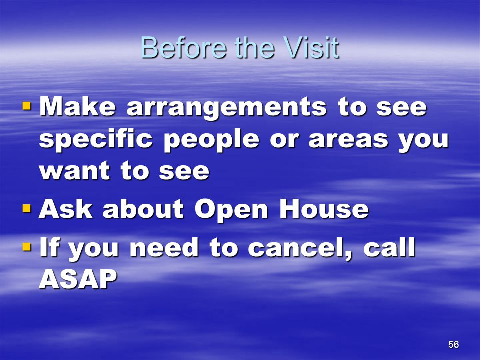 Before the Visit Make arrangements to see specific people or areas you want to see. Ask about Open House.