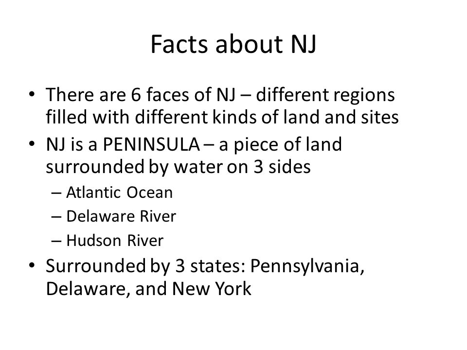 Facts about NJ There are 6 faces of NJ – different regions filled with different kinds of land and sites.
