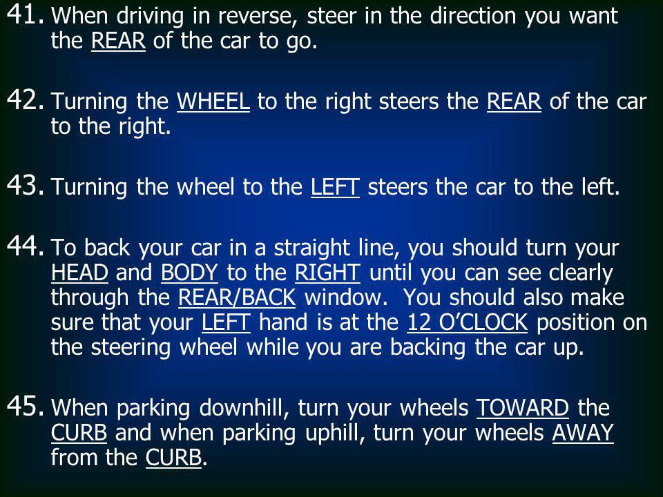 When driving in reverse, steer in the direction you want the REAR of the car to go.