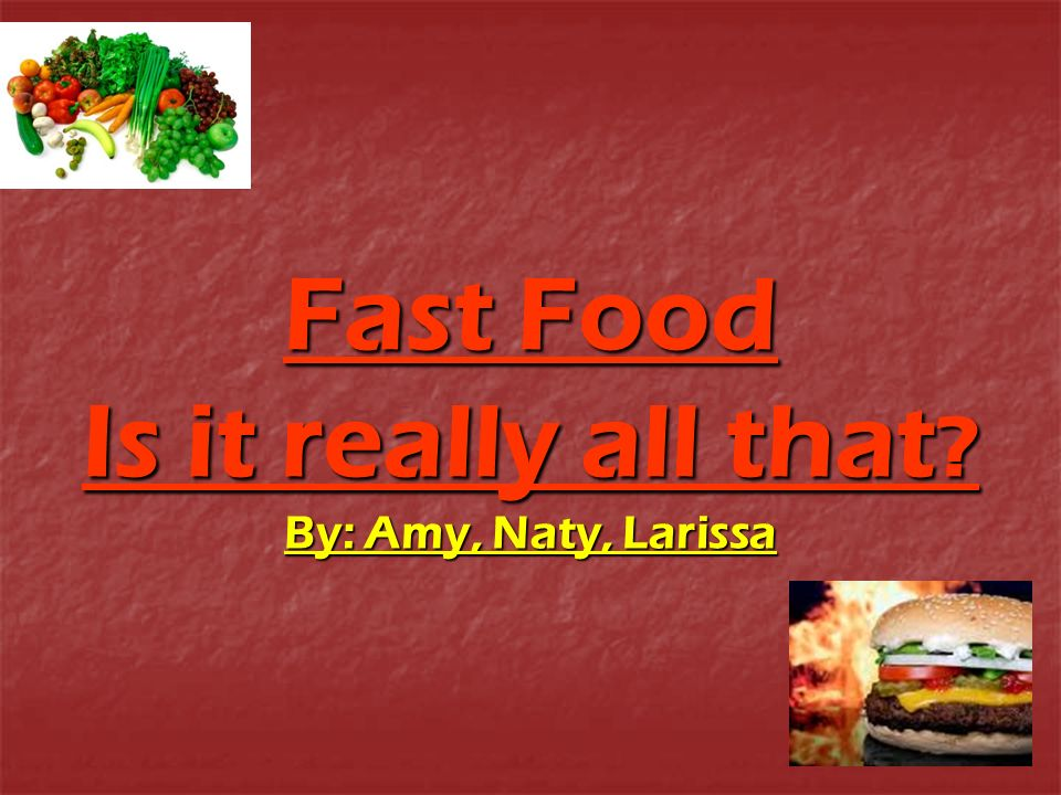 Fast Food Is it really all that By: Amy, Naty, Larissa