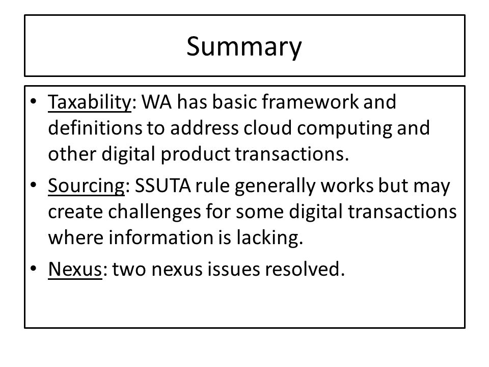 Summary Taxability: WA has basic framework and definitions to address cloud computing and other digital product transactions.
