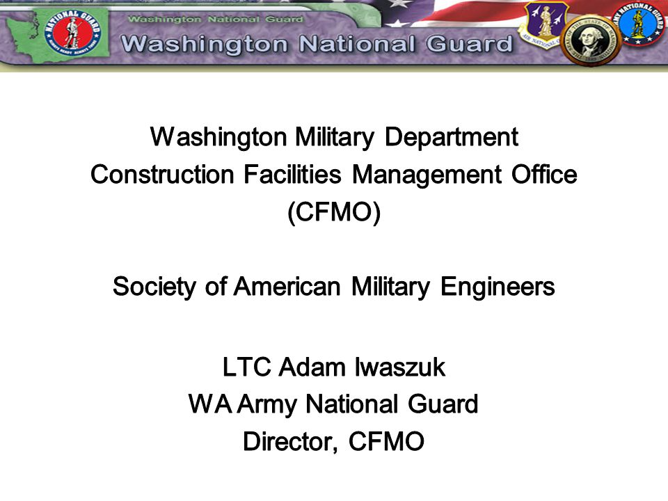 Washington Military Department Construction Facilities Management Office (CFMO) Society of American Military Engineers LTC Adam Iwaszuk WA Army National Guard Director, CFMO