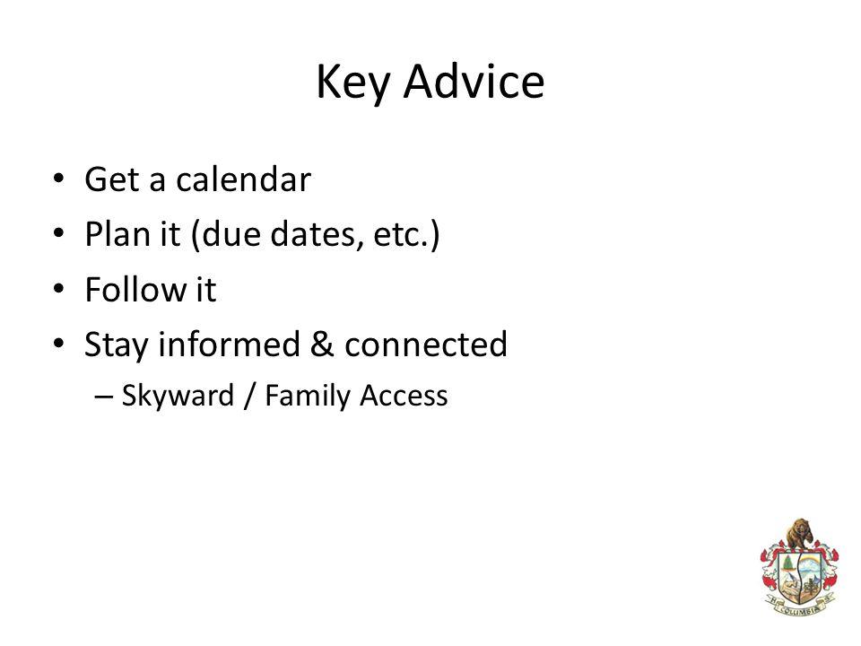 Key Advice Get a calendar Plan it (due dates, etc.) Follow it