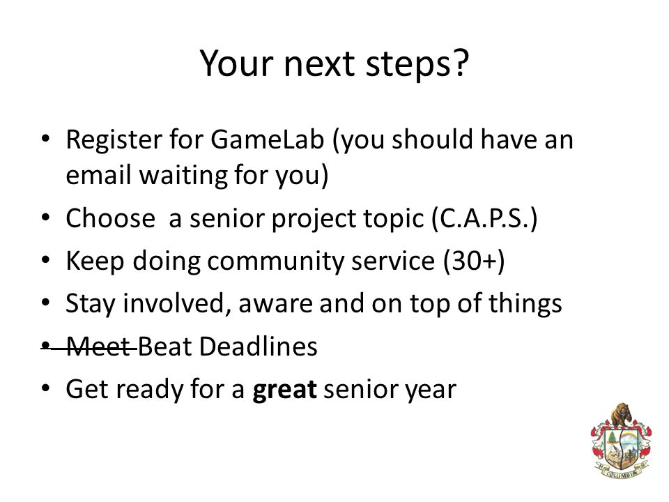 Your next steps Register for GameLab (you should have an email waiting for you) Choose a senior project topic (C.A.P.S.)