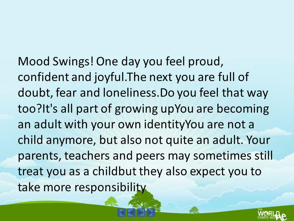 Mood Swings. One day you feel proud, confident and joyful