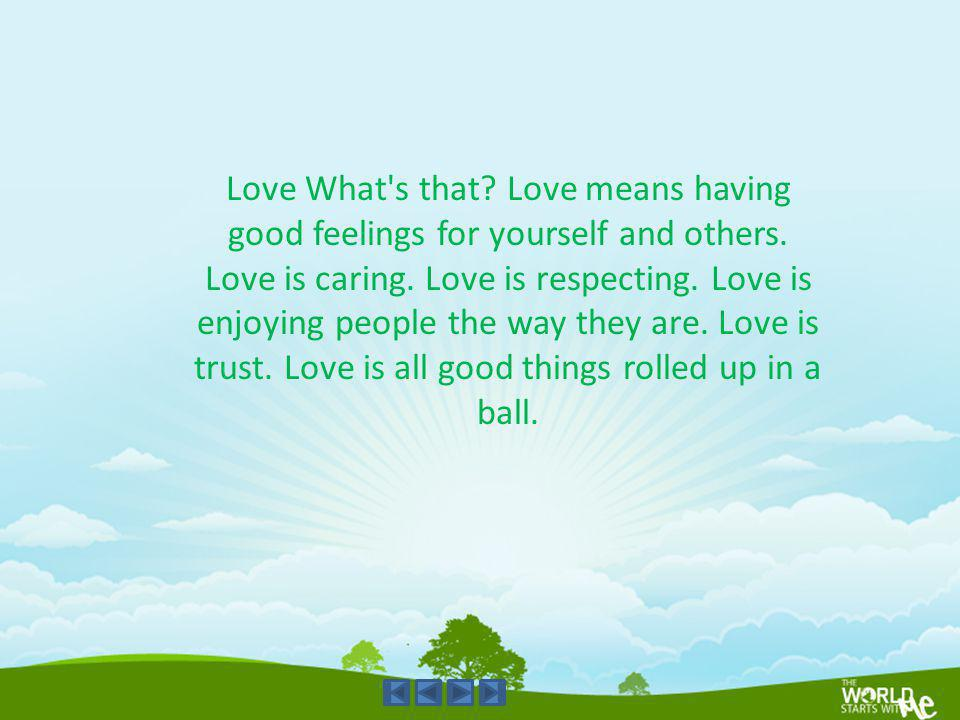 Love What s that. Love means having good feelings for yourself and others.