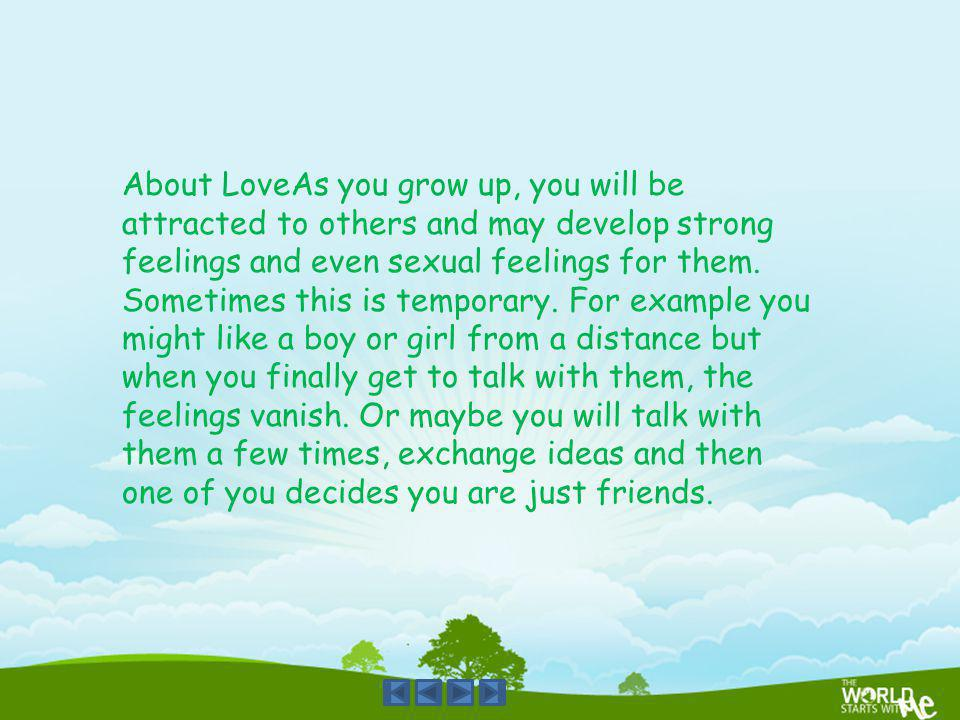 About LoveAs you grow up, you will be attracted to others and may develop strong feelings and even sexual feelings for them.