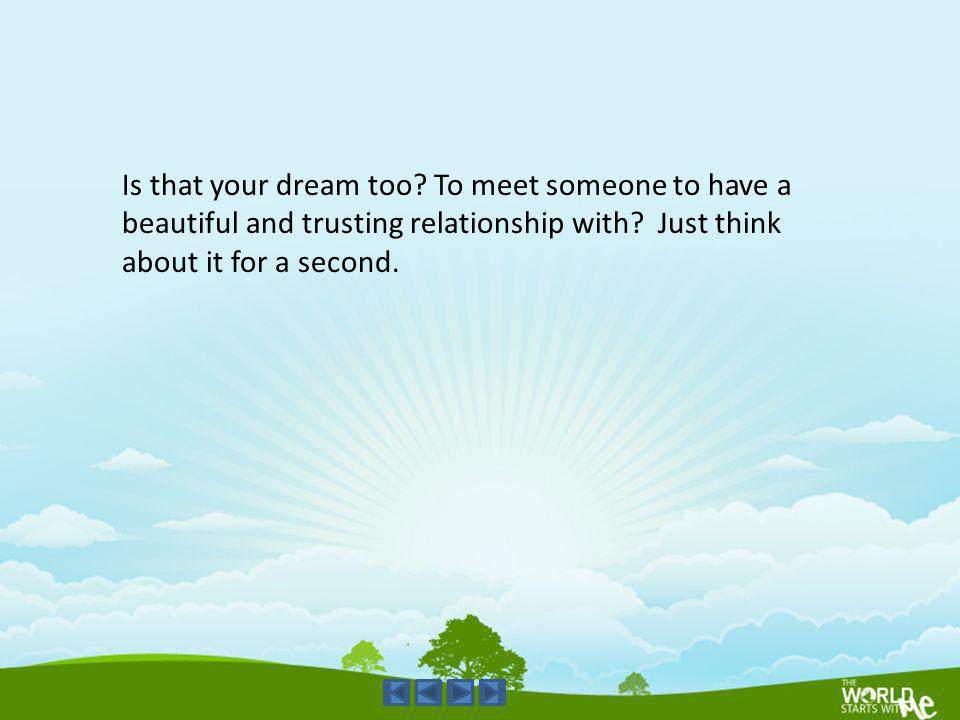 Is that your dream too. To meet someone to have a beautiful and trusting relationship with.
