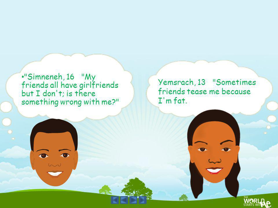 Simneneh, 16 My friends all have girlfriends but I don t; is there something wrong with me