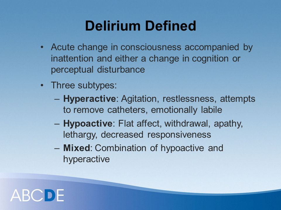 Delirium Defined Acute change in consciousness accompanied by inattention and either a change in cognition or perceptual disturbance.