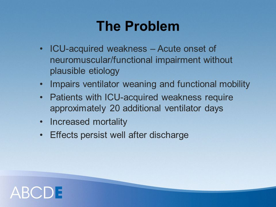 The Problem ICU-acquired weakness – Acute onset of neuromuscular/functional impairment without plausible etiology.