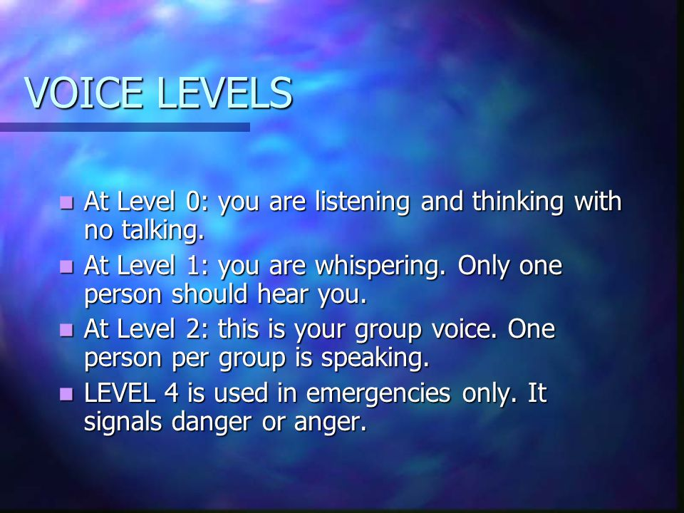 VOICE LEVELS At Level 0: you are listening and thinking with no talking. At Level 1: you are whispering. Only one person should hear you.