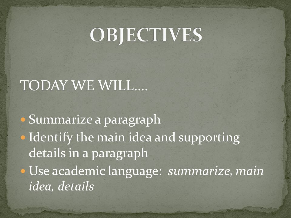 OBJECTIVES TODAY WE WILL…. Summarize a paragraph