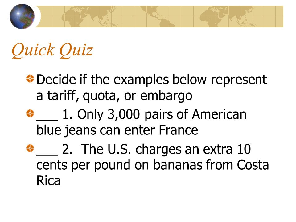 Quick Quiz Decide if the examples below represent a tariff, quota, or embargo. ___ 1. Only 3,000 pairs of American blue jeans can enter France.