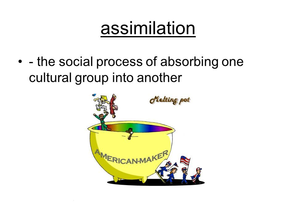 assimilation - the social process of absorbing one cultural group into another