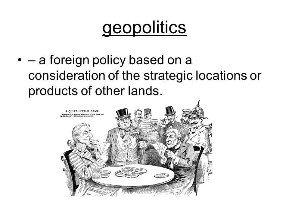 geopolitics – a foreign policy based on a consideration of the strategic locations or products of other lands.