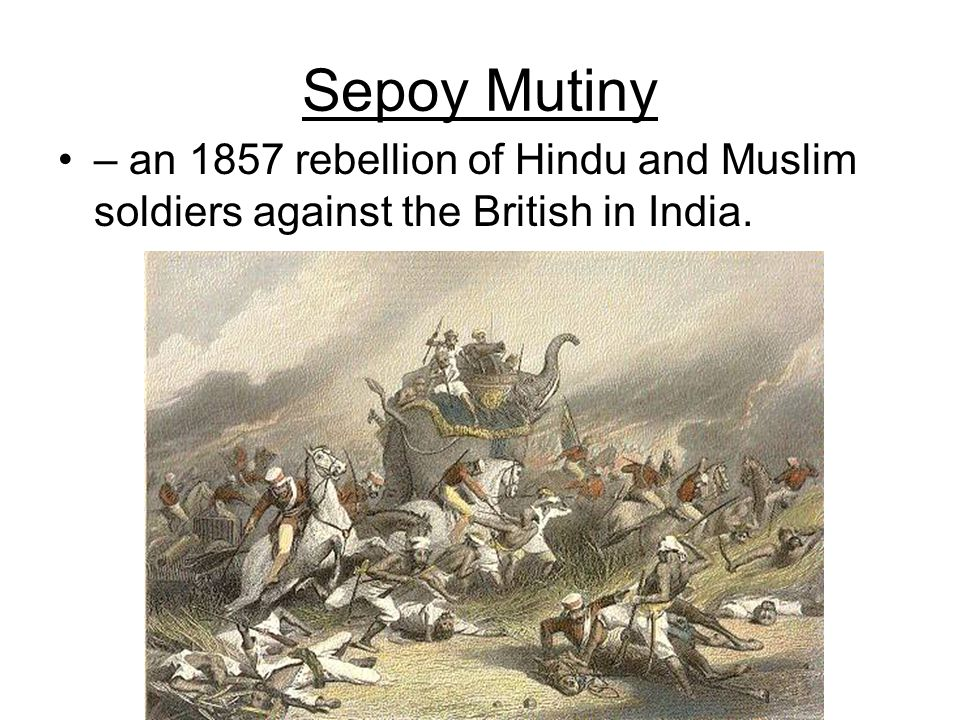 Sepoy Mutiny – an 1857 rebellion of Hindu and Muslim soldiers against the British in India.