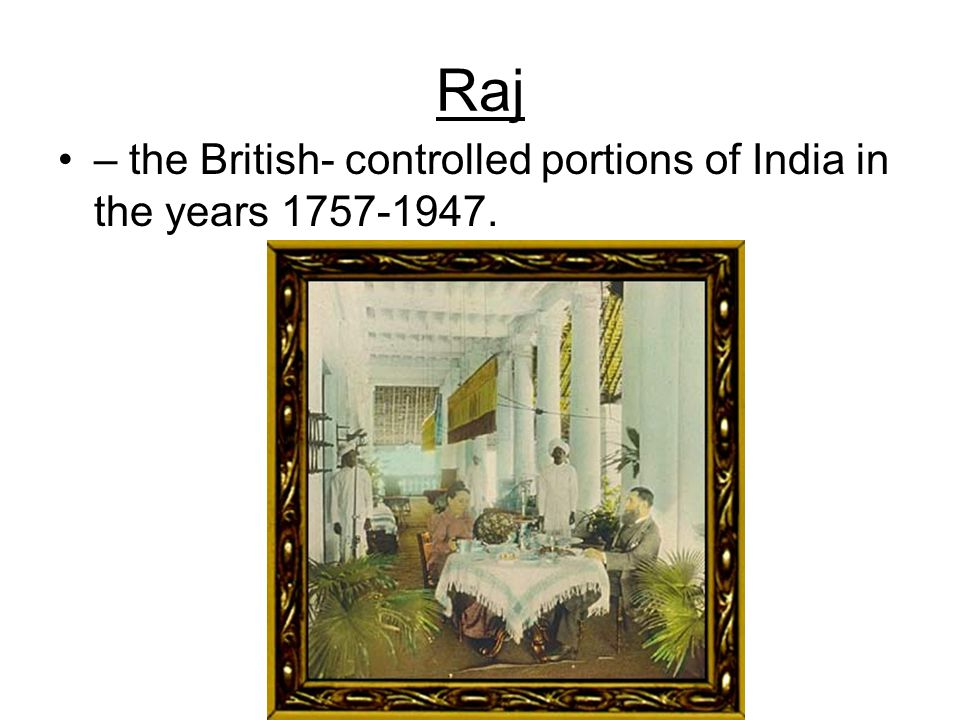 Raj – the British- controlled portions of India in the years 1757-1947.