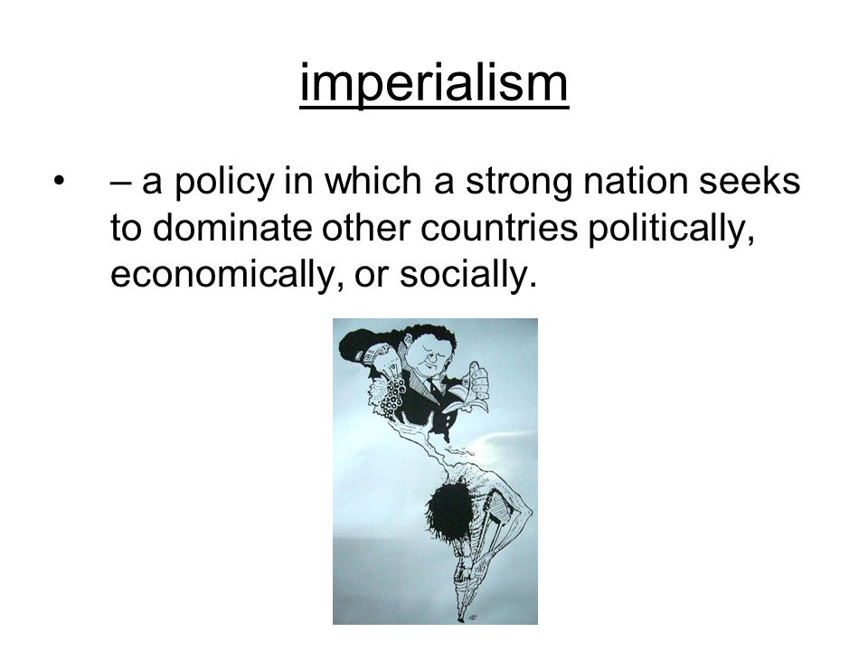 imperialism – a policy in which a strong nation seeks to dominate other countries politically, economically, or socially.