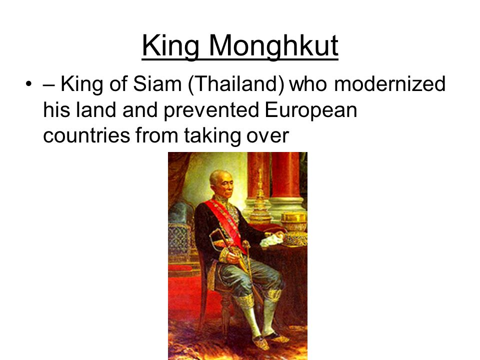 King Monghkut – King of Siam (Thailand) who modernized his land and prevented European countries from taking over.