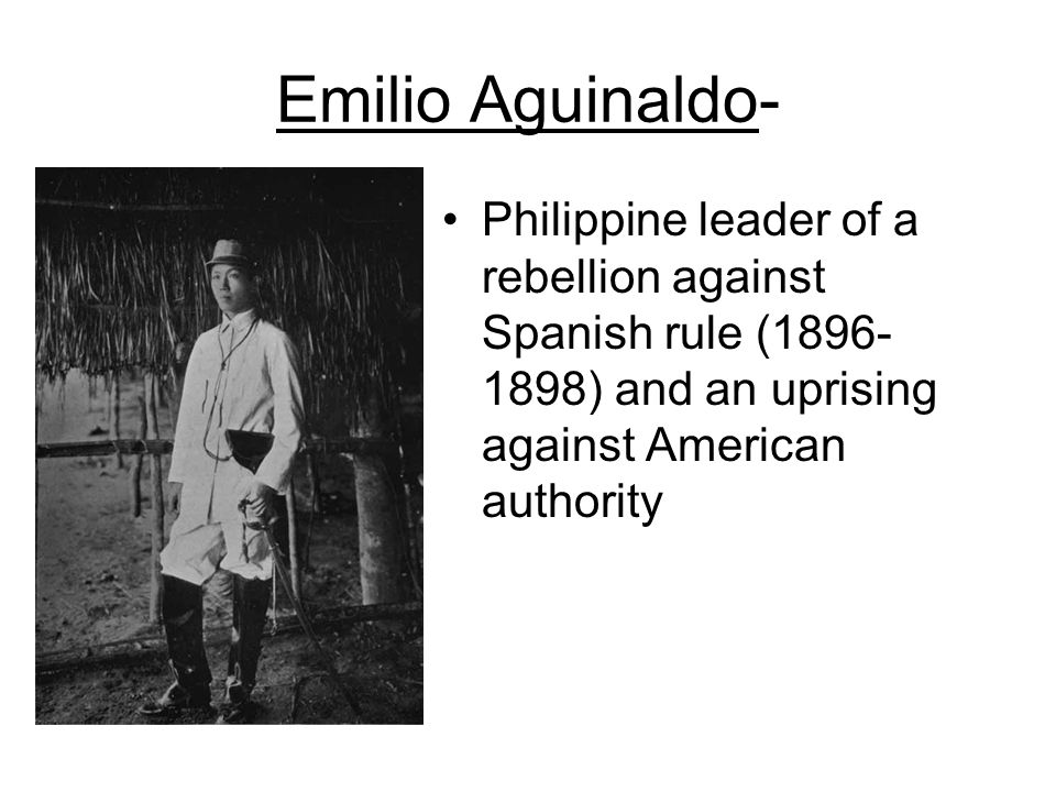 Emilio Aguinaldo- Philippine leader of a rebellion against Spanish rule (1896-1898) and an uprising against American authority.