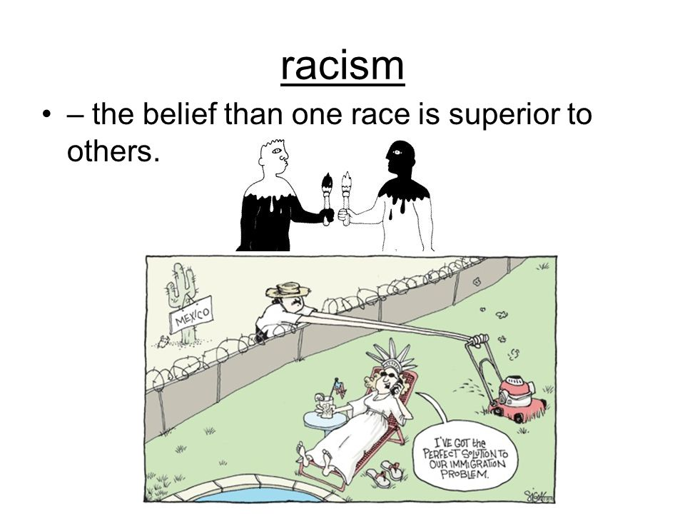 racism – the belief than one race is superior to others.