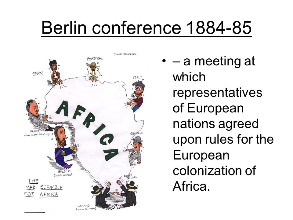 Berlin conference 1884-85 – a meeting at which representatives of European nations agreed upon rules for the European colonization of Africa.