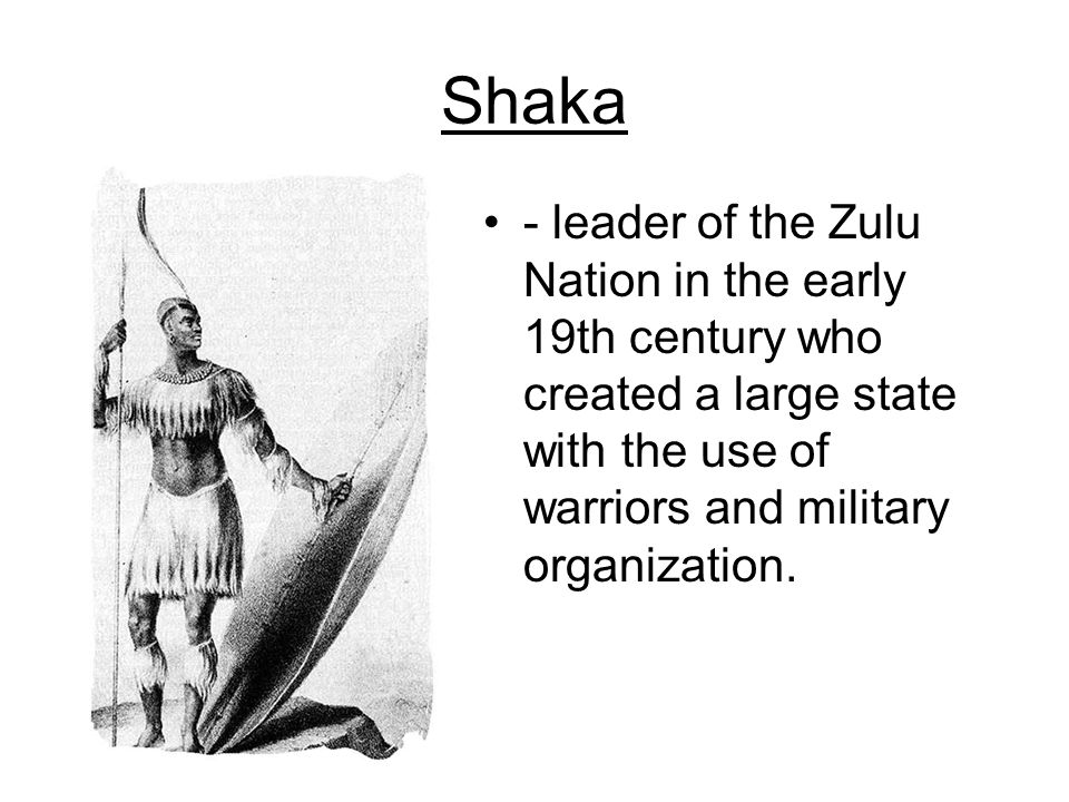 Shaka - leader of the Zulu Nation in the early 19th century who created a large state with the use of warriors and military organization.