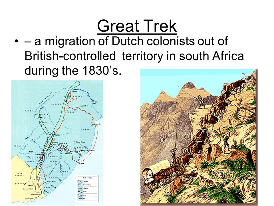 Great Trek – a migration of Dutch colonists out of British-controlled territory in south Africa during the 1830's.