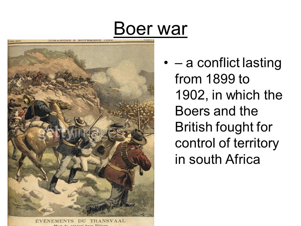 Boer war – a conflict lasting from 1899 to 1902, in which the Boers and the British fought for control of territory in south Africa.