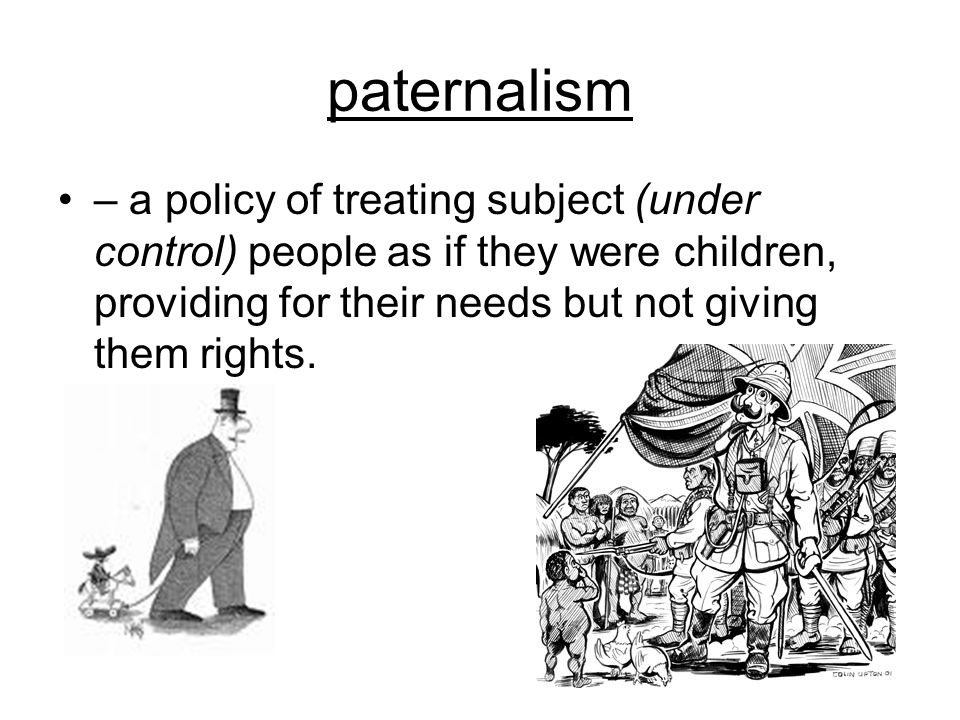 paternalism – a policy of treating subject (under control) people as if they were children, providing for their needs but not giving them rights.