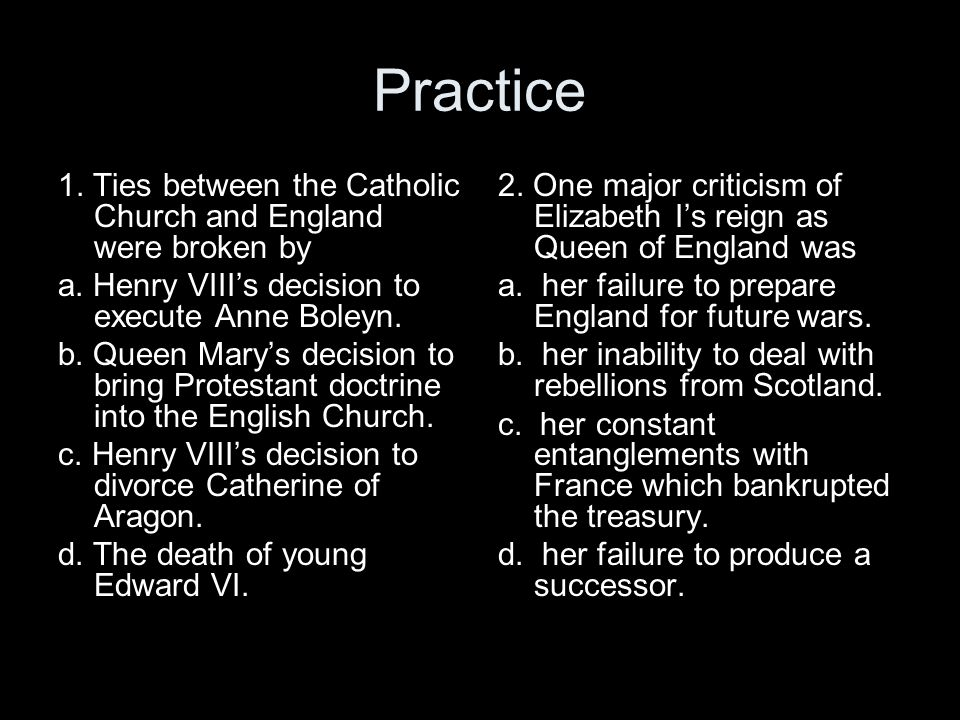 Practice 1. Ties between the Catholic Church and England were broken by. a. Henry VIII's decision to execute Anne Boleyn.