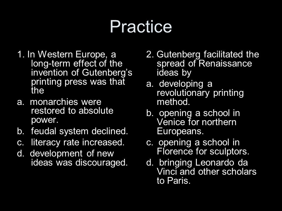 Practice 1. In Western Europe, a long-term effect of the invention of Gutenberg's printing press was that the.