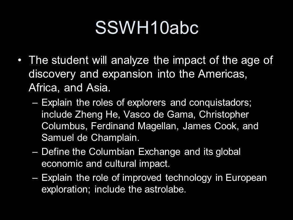 SSWH10abc The student will analyze the impact of the age of discovery and expansion into the Americas, Africa, and Asia.