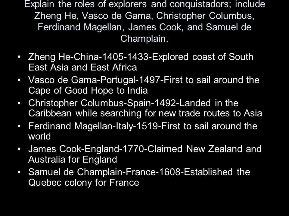 Explain the roles of explorers and conquistadors; include Zheng He, Vasco de Gama, Christopher Columbus, Ferdinand Magellan, James Cook, and Samuel de Champlain.