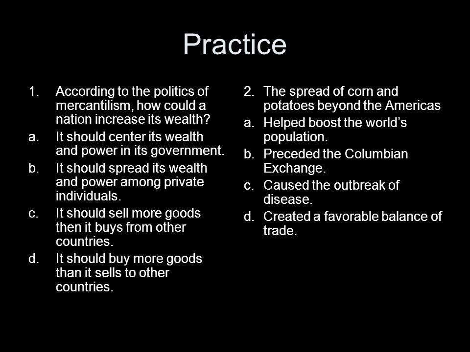 Practice According to the politics of mercantilism, how could a nation increase its wealth It should center its wealth and power in its government.
