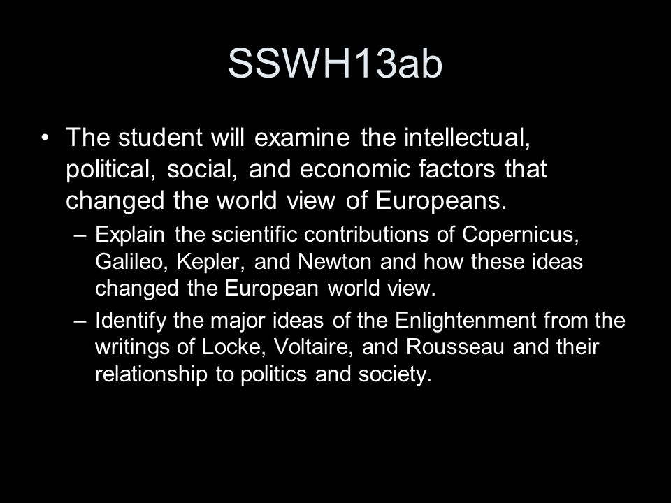 SSWH13ab The student will examine the intellectual, political, social, and economic factors that changed the world view of Europeans.