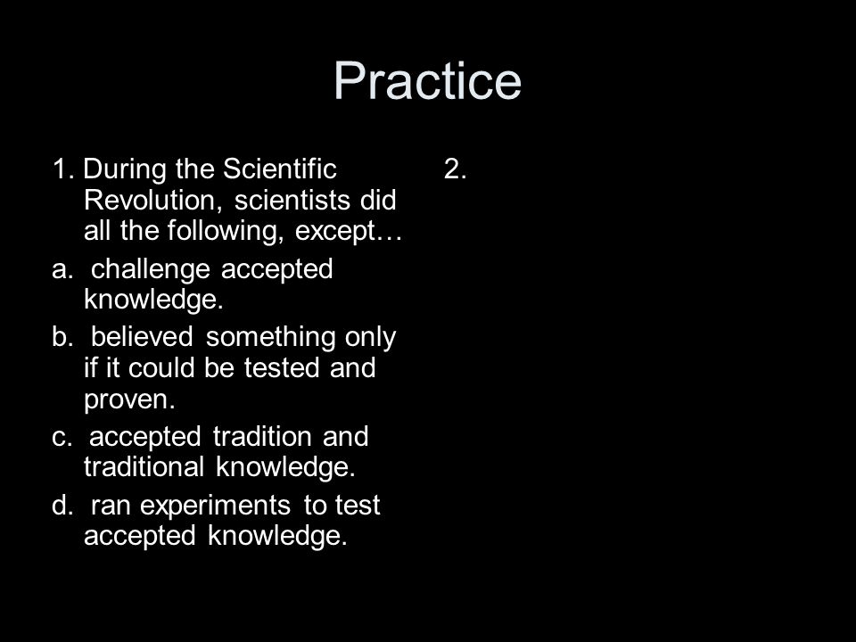 Practice 1. During the Scientific Revolution, scientists did all the following, except… a. challenge accepted knowledge.