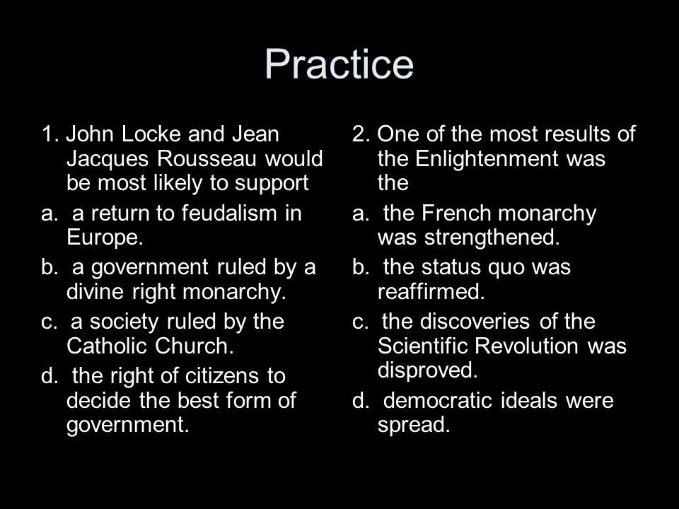 Practice 1. John Locke and Jean Jacques Rousseau would be most likely to support. a. a return to feudalism in Europe.
