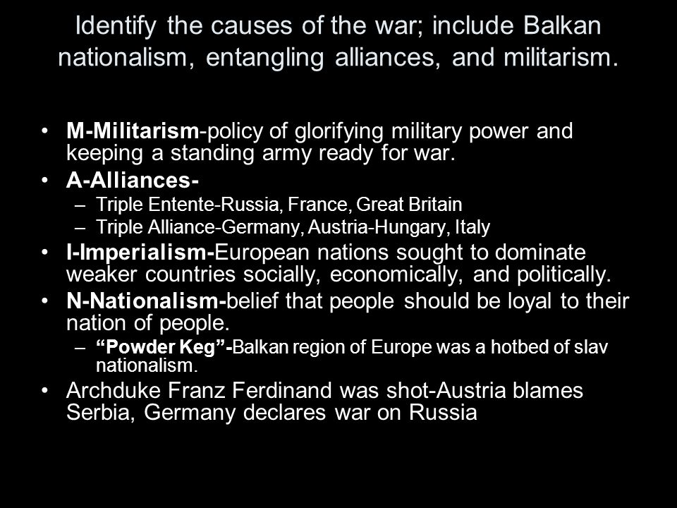 Identify the causes of the war; include Balkan nationalism, entangling alliances, and militarism.